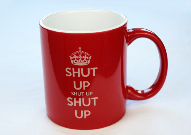 "A mug emblazoned with the proper response to all the ""Keep Calm and Verb Object"" nonsense that's been going 'round."
